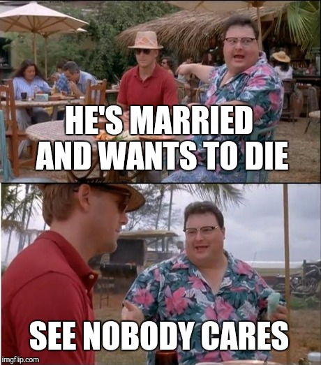 HE'S MARRIED AND WANTS TO DIE SEE NOBODY CARES | made w/ Imgflip meme maker