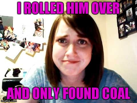I ROLLED HIM OVER AND ONLY FOUND COAL | made w/ Imgflip meme maker