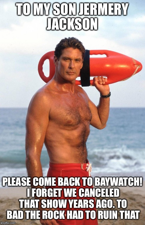 David Hasselhoff | TO MY SON JERMERY JACKSON PLEASE COME BACK TO BAYWATCH! I FORGET WE CANCELED THAT SHOW YEARS AGO. TO BAD THE ROCK HAD TO RUIN THAT | image tagged in david hasselhoff | made w/ Imgflip meme maker
