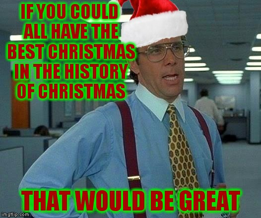 Thank you all for being more than just people on a website.. for being amazingly creative individuals that make me laugh! | IF YOU COULD ALL HAVE THE BEST CHRISTMAS IN THE HISTORY OF CHRISTMAS THAT WOULD BE GREAT | image tagged in christmas,bill lumbergh,that would be great,you the real mvp | made w/ Imgflip meme maker