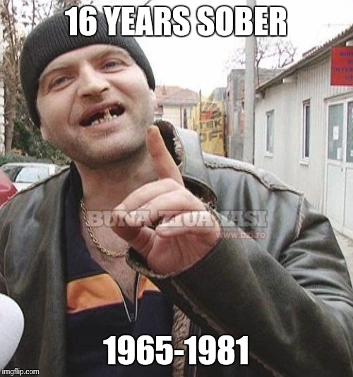 16 YEARS SOBER 1965-1981 | image tagged in romanian drunk | made w/ Imgflip meme maker