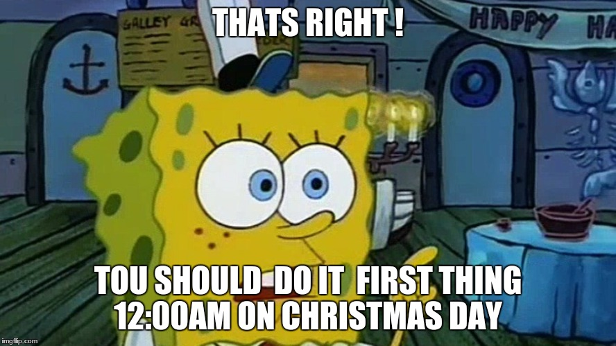 Spongebob | THATS RIGHT ! TOU SHOULD  DO IT  FIRST THING 12:00AM ON CHRISTMAS DAY | image tagged in spongebob | made w/ Imgflip meme maker
