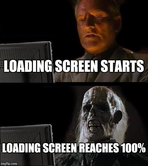 Ill Just Wait Here Meme | LOADING SCREEN STARTS LOADING SCREEN REACHES 100% | image tagged in memes,ill just wait here | made w/ Imgflip meme maker