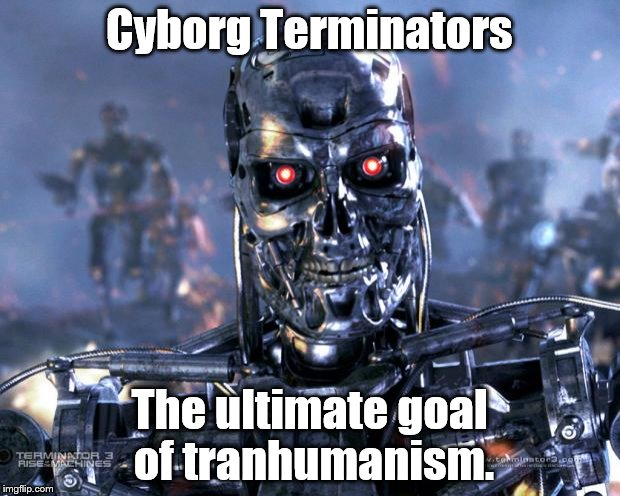 We've got AI, a robot citizen, robots that walk, talk, exercise, sweat, shoot guns... | Cyborg Terminators The ultimate goal of tranhumanism. | image tagged in conspiracy theory,memes,transhumanism,terminator meme | made w/ Imgflip meme maker