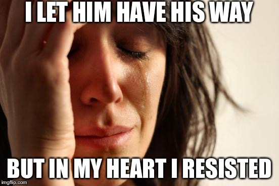 First World Problems Meme | I LET HIM HAVE HIS WAY BUT IN MY HEART I RESISTED | image tagged in memes,first world problems | made w/ Imgflip meme maker