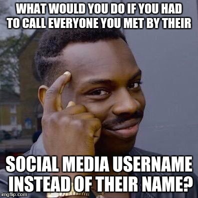 I might have to lock myself in my house | WHAT WOULD YOU DO IF YOU HAD TO CALL EVERYONE YOU MET BY THEIR SOCIAL MEDIA USERNAME INSTEAD OF THEIR NAME? | image tagged in thinking black guy,memes,funny,what if,i would sound ridiculous | made w/ Imgflip meme maker
