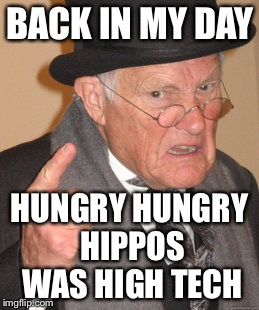 Back In My Day Meme | BACK IN MY DAY HUNGRY HUNGRY HIPPOS WAS HIGH TECH | image tagged in memes,back in my day | made w/ Imgflip meme maker