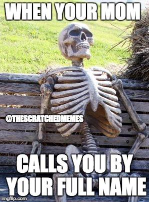 Waiting Skeleton Meme | WHEN YOUR MOM CALLS YOU BY YOUR FULL NAME @THESCRATCHEDMEMES | image tagged in memes,waiting skeleton | made w/ Imgflip meme maker