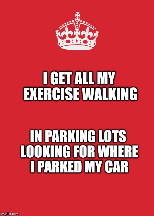 Keep Calm And Carry On Red | I GET ALL MY EXERCISE WALKING IN PARKING LOTS LOOKING FOR WHERE I PARKED MY CAR | image tagged in memes,keep calm and carry on red | made w/ Imgflip meme maker