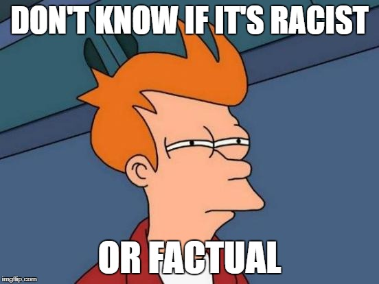 Is it racist? | DON'T KNOW IF IT'S RACIST OR FACTUAL | image tagged in memes,futurama fry | made w/ Imgflip meme maker