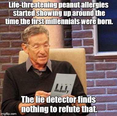 Maury Lie Detector Meme | Life-threatening peanut allergies started showing up around the time the first millennials were born. The lie detector finds nothing to refu | image tagged in memes,maury lie detector | made w/ Imgflip meme maker