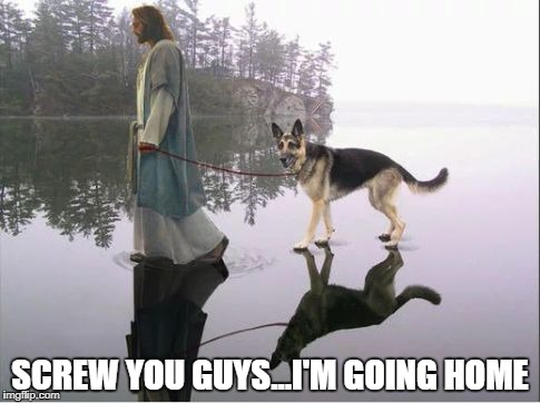 Jesus has left the building | SCREW YOU GUYS...I'M GOING HOME | image tagged in goddog,jesus,dog | made w/ Imgflip meme maker