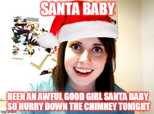 Overly Attached Christmas  | SANTA BABY BEEN AN AWFUL GOOD GIRL SANTA BABY SO HURRY DOWN THE CHIMNEY TONIGHT | image tagged in memes,overly attached girlfriend,song,santa,christmas | made w/ Imgflip meme maker