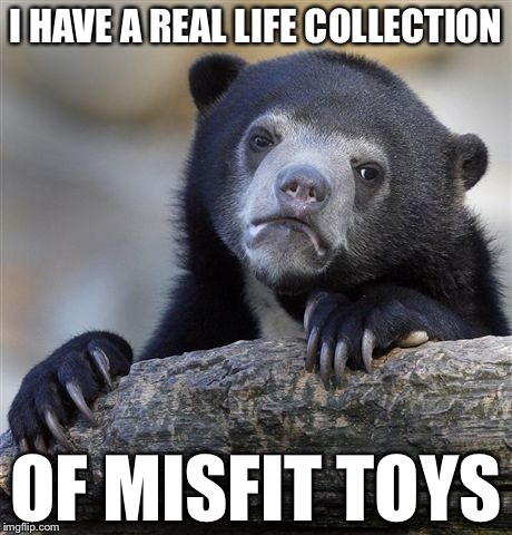 Confession Bear Meme | I HAVE A REAL LIFE COLLECTION OF MISFIT TOYS | image tagged in memes,confession bear | made w/ Imgflip meme maker