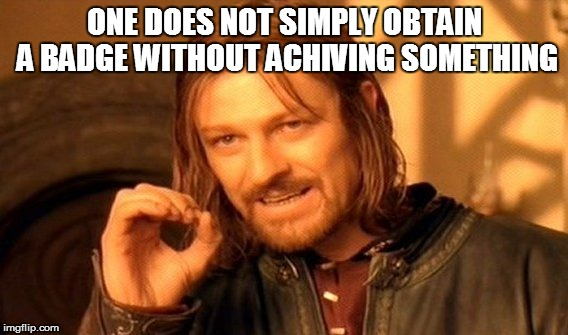 One Does Not Simply Meme | ONE DOES NOT SIMPLY OBTAIN A BADGE WITHOUT ACHIVING SOMETHING | image tagged in memes,one does not simply | made w/ Imgflip meme maker