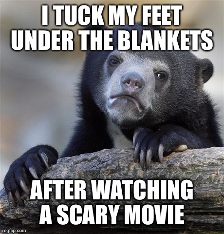 I know it's not real, but what if.... | I TUCK MY FEET UNDER THE BLANKETS AFTER WATCHING A SCARY MOVIE | image tagged in memes,confession bear,caitlyn jenner,lol | made w/ Imgflip meme maker