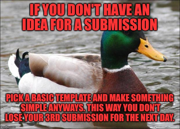 For instance, This is my 3rd Submission..lol  | IF YOU DON'T HAVE AN IDEA FOR A SUBMISSION PICK A BASIC TEMPLATE AND MAKE SOMETHING SIMPLE ANYWAYS. THIS WAY YOU DON'T LOSE YOUR 3RD SUBMISS | image tagged in good advice mallard,lynch1979,memes,lol | made w/ Imgflip meme maker