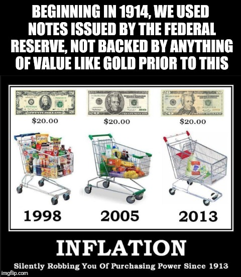 Federal Reserve | BEGINNING IN 1914, WE USED NOTES ISSUED BY THE FEDERAL RESERVE, NOT BACKED BY ANYTHING OF VALUE LIKE GOLD PRIOR TO THIS | image tagged in money,federal reserve,memes,justjeff | made w/ Imgflip meme maker