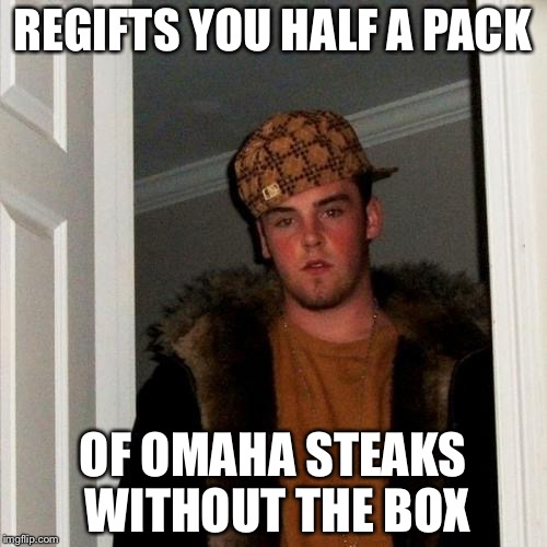 Scumbag Steve Meme | REGIFTS YOU HALF A PACK OF OMAHA STEAKS WITHOUT THE BOX | image tagged in memes,scumbag steve | made w/ Imgflip meme maker