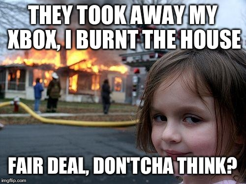 Disaster Girl Meme | THEY TOOK AWAY MY XBOX, I BURNT THE HOUSE FAIR DEAL, DON'TCHA THINK? | image tagged in memes,disaster girl | made w/ Imgflip meme maker