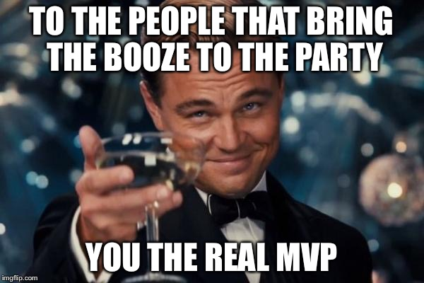 Leonardo Dicaprio Cheers Meme | TO THE PEOPLE THAT BRING THE BOOZE TO THE PARTY YOU THE REAL MVP | image tagged in memes,leonardo dicaprio cheers | made w/ Imgflip meme maker