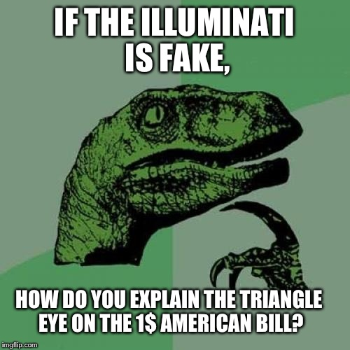 Philosoraptor Meme | IF THE ILLUMINATI IS FAKE, HOW DO YOU EXPLAIN THE TRIANGLE EYE ON THE 1$ AMERICAN BILL? | image tagged in memes,philosoraptor | made w/ Imgflip meme maker
