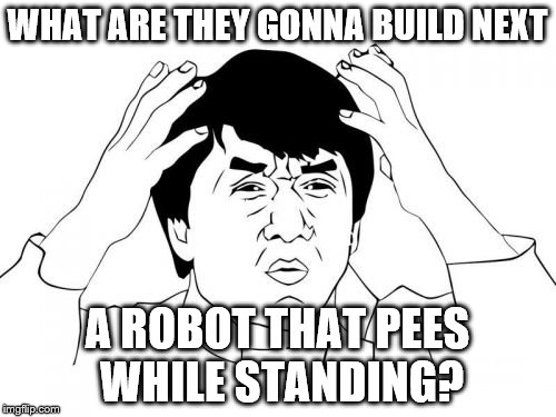 WHAT ARE THEY GONNA BUILD NEXT A ROBOT THAT PEES WHILE STANDING? | made w/ Imgflip meme maker