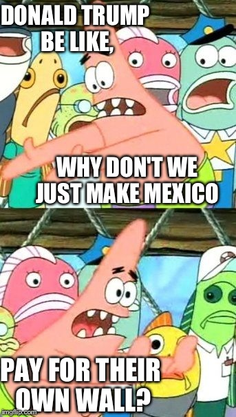 Put It Somewhere Else Patrick Meme | DONALD TRUMP BE LIKE, WHY DON'T WE JUST MAKE MEXICO PAY FOR THEIR OWN WALL? | image tagged in memes,put it somewhere else patrick | made w/ Imgflip meme maker