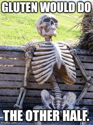 Waiting Skeleton Meme | GLUTEN WOULD DO THE OTHER HALF. | image tagged in memes,waiting skeleton | made w/ Imgflip meme maker