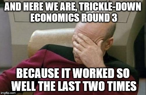 Captain Picard Facepalm Meme | AND HERE WE ARE, TRICKLE-DOWN ECONOMICS ROUND 3 BECAUSE IT WORKED SO WELL THE LAST TWO TIMES | image tagged in memes,captain picard facepalm | made w/ Imgflip meme maker