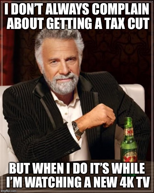 The Most Interesting Man In The World Meme | I DON'T ALWAYS COMPLAIN ABOUT GETTING A TAX CUT BUT WHEN I DO IT'S WHILE I'M WATCHING A NEW 4K TV | image tagged in memes,the most interesting man in the world | made w/ Imgflip meme maker