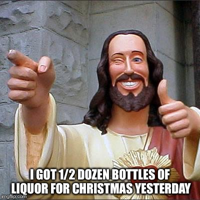 Jesus | I GOT 1/2 DOZEN BOTTLES OF LIQUOR FOR CHRISTMAS YESTERDAY | image tagged in jesus | made w/ Imgflip meme maker