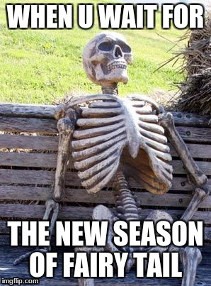 Waiting Skeleton Meme | WHEN U WAIT FOR THE NEW SEASON OF FAIRY TAIL | image tagged in memes,waiting skeleton | made w/ Imgflip meme maker