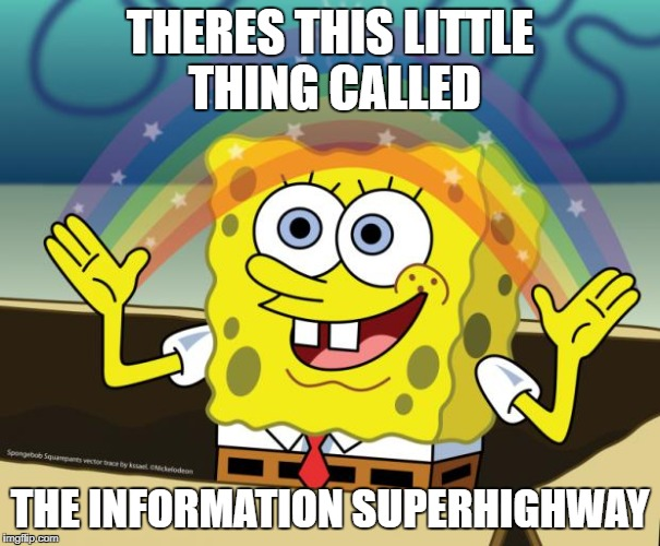 Imagine | THERES THIS LITTLE THING CALLED THE INFORMATION SUPERHIGHWAY | image tagged in imagine | made w/ Imgflip meme maker