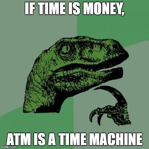 Philosoraptor Meme | IF TIME IS MONEY, ATM IS A TIME MACHINE | image tagged in memes,philosoraptor | made w/ Imgflip meme maker