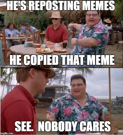 Oooh. Im gonna tell!  You are in big trouble mister. | HE'S REPOSTING MEMES HE COPIED THAT MEME SEE.  NOBODY CARES | image tagged in memes,see nobody cares,dork memers | made w/ Imgflip meme maker