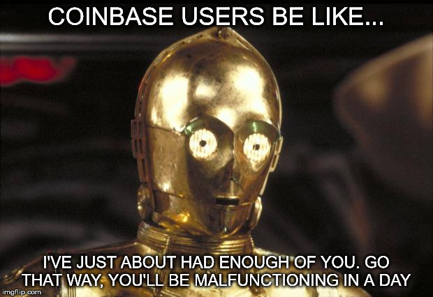 c3po | COINBASE USERS BE LIKE... I'VE JUST ABOUT HAD ENOUGH OF YOU. GO THAT WAY, YOU'LL BE MALFUNCTIONING IN A DAY | image tagged in c3po | made w/ Imgflip meme maker