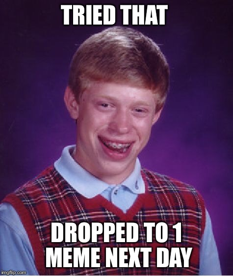Bad Luck Brian Meme | TRIED THAT DROPPED TO 1 MEME NEXT DAY | image tagged in memes,bad luck brian | made w/ Imgflip meme maker