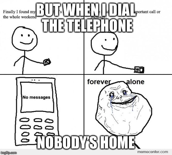 BUT WHEN I DIAL THE TELEPHONE NOBODY'S HOME | made w/ Imgflip meme maker