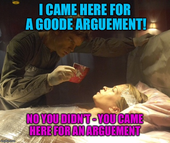 I CAME HERE FOR A GOODE ARGUEMENT! NO YOU DIDN'T - YOU CAME HERE FOR AN ARGUEMENT | made w/ Imgflip meme maker