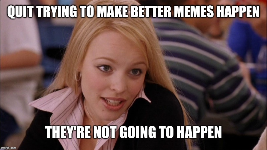 QUIT TRYING TO MAKE BETTER MEMES HAPPEN THEY'RE NOT GOING TO HAPPEN | made w/ Imgflip meme maker