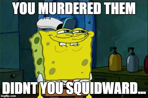 Dont You Squidward Meme | YOU MURDERED THEM DIDNT YOU SQUIDWARD... | image tagged in memes,dont you squidward | made w/ Imgflip meme maker
