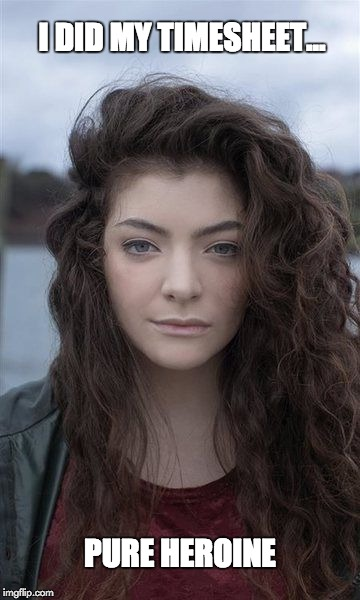 Lorde Timesheet Reminder | I DID MY TIMESHEET... PURE HEROINE | image tagged in lorde timesheet pure heronie | made w/ Imgflip meme maker