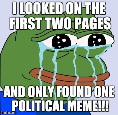 I LOOKED ON THE FIRST TWO PAGES AND ONLY FOUND ONE POLITICAL MEME!!! | image tagged in pepe happy crying | made w/ Imgflip meme maker