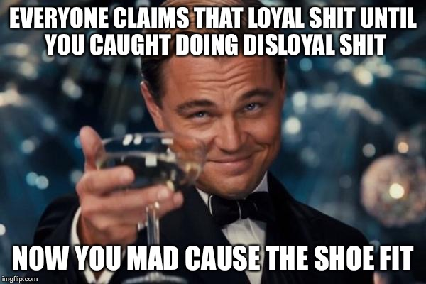 Leonardo Dicaprio Cheers Meme | EVERYONE CLAIMS THAT LOYAL SHIT UNTIL YOU CAUGHT DOING DISLOYAL SHIT NOW YOU MAD CAUSE THE SHOE FIT | image tagged in memes,leonardo dicaprio cheers | made w/ Imgflip meme maker