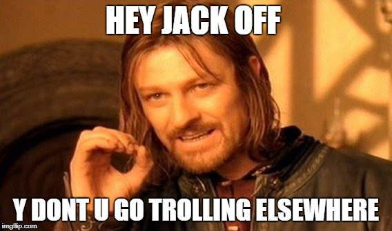 One Does Not Simply Meme | HEY JACK OFF Y DONT U GO TROLLING ELSEWHERE | image tagged in memes,one does not simply | made w/ Imgflip meme maker