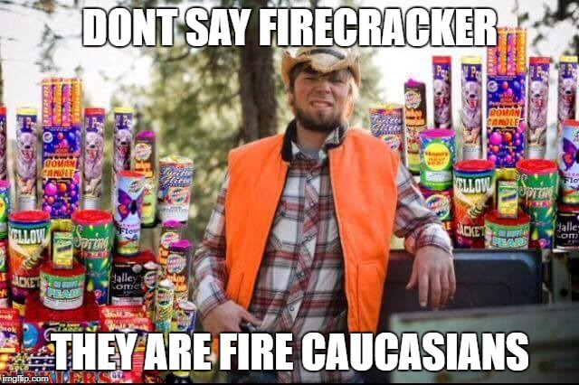 We find that term offensive | DONT SAY FIRECRACKER THEY ARE FIRE CAUCASIANS | image tagged in fire crackers,memes,funny,to all execpt,you jack,meme | made w/ Imgflip meme maker
