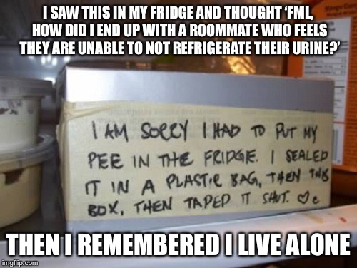 I SAW THIS IN MY FRIDGE AND THOUGHT 'FML, HOW DID I END UP WITH A ROOMMATE WHO FEELS THEY ARE UNABLE TO NOT REFRIGERATE THEIR URINE?' THEN I | image tagged in memes,signs,pee,sorry,fridge,roommates | made w/ Imgflip meme maker