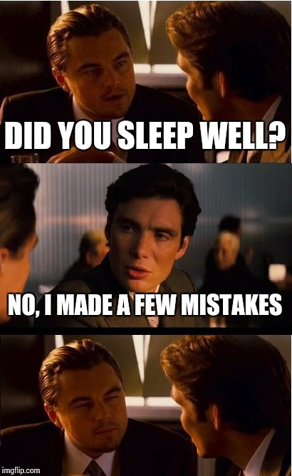 Inception Meme | DID YOU SLEEP WELL? NO, I MADE A FEW MISTAKES | image tagged in memes,inception | made w/ Imgflip meme maker