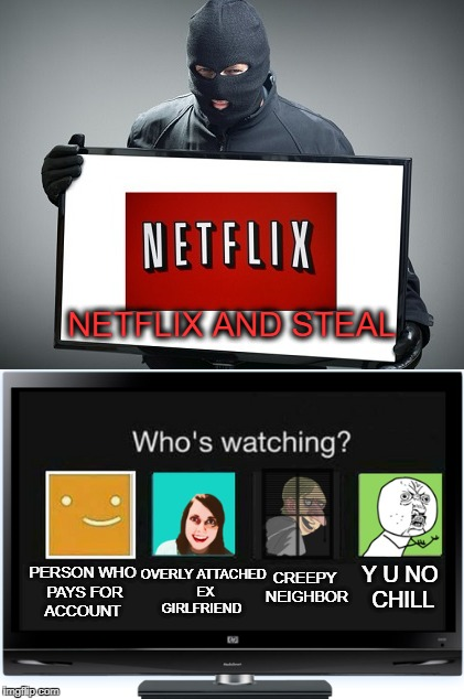 Wait a minute I never watched that! | NETFLIX AND STEAL PERSON WHO PAYS FOR ACCOUNT OVERLY ATTACHED EX GIRLFRIEND CREEPY NEIGHBOR Y U NO CHILL | image tagged in netflix and chill,memes,funny,scumbag netflix,stealing,y u no | made w/ Imgflip meme maker